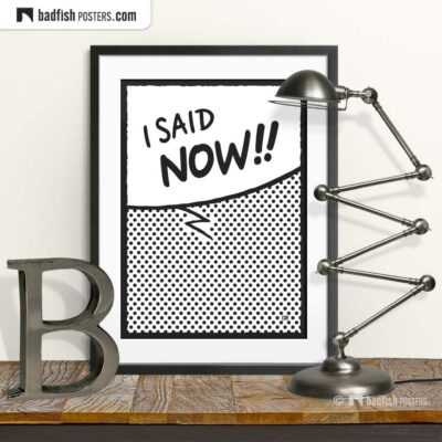 I Said Now!! | Comic Style Speech Bubble Poster | © BadFishPosters.com