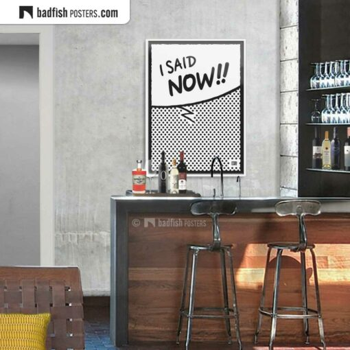 I Said Now!! | Comic Style Speech Bubble Poster | Gallery Image | © BadFishPosters.com
